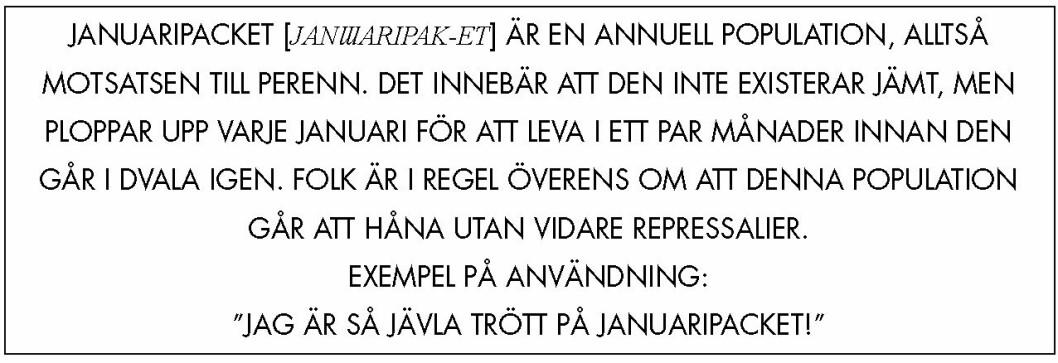"""Citatruta: """"Januaripacket [janɯaripak-et] är en annuell population, alltså motsatsen till perenn. Det innebär att den inte existerar jämt, men ploppar upp varje januari för att leva i ett par månader innan den går i dvala igen. Folk är i regel överens om att denna population går att håna utan vidare repressalier. Exempel på användning: """"Jag är så jävla trött på januaripacket!"""""""